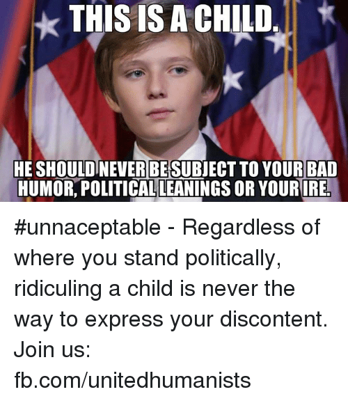 Memes, Ridicule, and 🤖: THIS IS ACHILD  HE SHOULDINEWERBESUBJECTTO YOUR BAD  HUMOR POLITICALLEANINGS OURIREL #unnaceptable - Regardless of where you stand politically, ridiculing a child is never the way to express your discontent.    Join us: fb.com/unitedhumanists