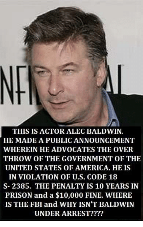 America, Fbi, and Memes: THIS IS ACTOR ALEC BALDWIN.  HE MADE A PUBLIC ANNOUNCEMENT  WHEREIN HE ADVOCATES THE OVER  THROW OF THE GOVERNMENT OF THE  UNITED STATES OF AMERICA. HE IS  IN VIOLATION OF U.S. CODE 18  S- 2385. THE PENALTY IS 10 YEARS IN  PRISON and a $10,000 FINE. WHERE  IS THE FBI and WHY ISN'T BALDWIN  UNDER ARREST????