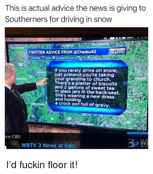 Advice, Church, and Driving: This is actual advice the news is giving to  Southerners for driving in snow  TWITTER ADVICE FROM @Chadsu42  TRAFFIC  ol If you rarely drive on snow,  our grandma to church.  ust pretend you're taking  here's aplatter of biscuits  and 2 gallons of sweet tea  in glass jars in the backiseat.  She's wearing a new dress  and holding  a crock pot full of gravy.  re CBS  WBTV 3 News at 6am  ONY I'd fuckin floor it!