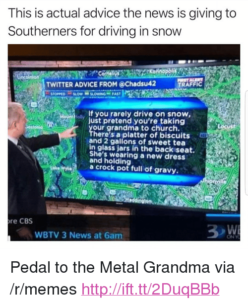 """Advice, Church, and Driving: This is actual advice the news is giving to  Southerners for driving in snow  TWITTER ADVICE FROM @Chadsu42  TRAFFIC  STOPPED-SLOW-S SLOW NON-FAST  f you rarely drive on snow,  just pretend you're taking  your grandma to church.  There's a platter of biscuits  and 2 gallons of sweet tea  in glass jars in the backiseat.  She's wearing a new dress  and holding  a crock pot full of gravy  re CBS  WBTV 3 News at 6am  ON Y <p>Pedal to the Metal Grandma via /r/memes <a href=""""http://ift.tt/2DuqBBb"""">http://ift.tt/2DuqBBb</a></p>"""