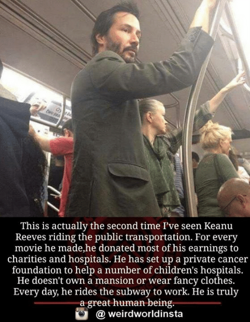 Clothes, Memes, and Public Transportation: This is actually the second time l've seen Keanu  Reeves riding the public transportation. For every  movie he made,he donated most of his earnings to  charities and hospitals. He has set up a private cancer  foundation to help a number of children's hospitals.  He doesn't own a mansion or wear fancy clothes.  Every day, he rides the subway to work. He is truly  a great human being.  weirdworldinsta