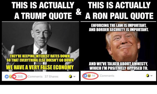 Ron Paul, Anarchyball, and Paul: THIS IS ACTUALLY THIS IS ACTUALLY  A TRUMP QUOTE  A RON PAUL QUOTE  ENFORCING THE LAWISIMPORTANT  AND BORDERSECURITYISIMPORTANT  THEY REKEEPINGINTERESTRATES DOWN  AND WEVETALKEDIABOUT AMNESTY  WEHAVEA VERY FALSE ECONOMY  WHICH IMPOSITIVELY OPPOSED TO.  14 Comments  205 Comments 37 Shares