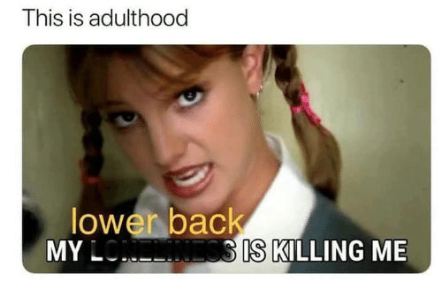 Memes, Back, and 🤖: This is adulthood  lower back  MY L  SIS KILLING ME