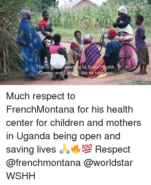 Children, Memes, and Respect: This is  alth  like to takeou  rk ng at Su  enter and Much respect to FrenchMontana for his health center for children and mothers in Uganda being open and saving lives 🙏🔥💯 Respect @frenchmontana @worldstar WSHH