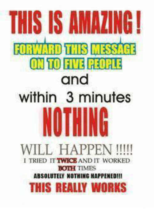 Memes, 🤖, and Will: THIS IS AMALING!  FORWARD THIS MESSAGE  ON TO FIE PEOPLE  and  within 3 minutes  NOTHING  WILL HAPPEN  I TRIED IT  AND IT WORKED  BOTH TIMES  ABSOLUTELY NOTHING HAPPENED  THIS REALLY WORKS