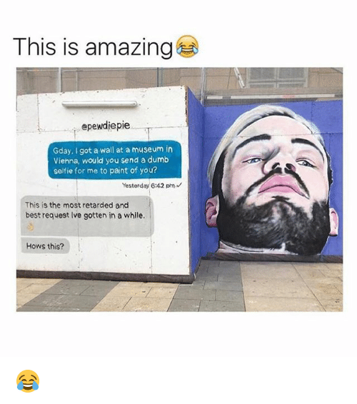 Dumb, Memes, and Retarded: This is amazing  epewdiepie  Gday, I got a wall at a museum in  Viehna, would you send a dumb  selfie for me to paint of you?  Yesterday 6:42 pm  This is the most retarded and  best request Ive gotten in a while.  Hows this? 😂