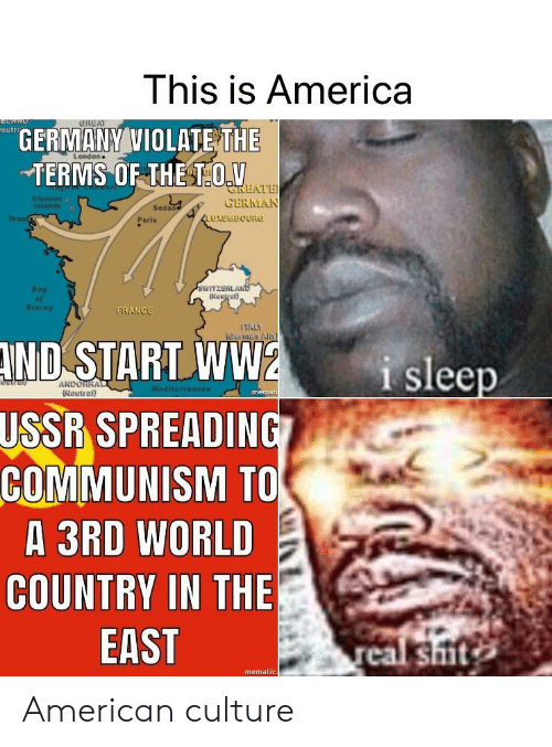 America, Shit, and American: This is America  eutr  GERMANY VIOLATE THE  TERMS OF THE TOV  L ondon  LATE  CERMAN  Sedan  Dres  Paris  LUXEMBOURG  WITZERL  Biscay  RANGE  Getman All  ND  START WW2  SPREADING  i sleep  ANDORR  Neutral)  memat  USSR  COMMUNISM TO  A 3RD WORLD  COUNTRY IN THE  EAST  shit  mematic American culture