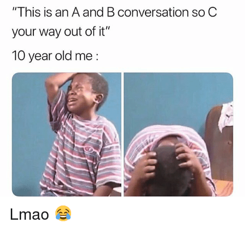 "Funny, Lmao, and Old: ""This is an A and B conversation so C  your way out of it""  10 year old me: Lmao 😂"