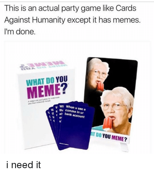 Ironic, Meme, and Account: This is an actual party game like Cards  Against Humanity except it has memes.  I'm done.  WHAT DO YOU  w a wr When u see a  thi in bank account  AT DO YOU  MEME? i need it
