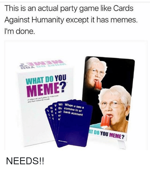 Memes, 🤖, and Account: This is an actual party game like Cards  Against Humanity except it has memes.  I'm done.  WHAT DO YOU  cardgame  and  wh When u see a  tha a bank account  AT DO YOU MEME? NEEDS!!