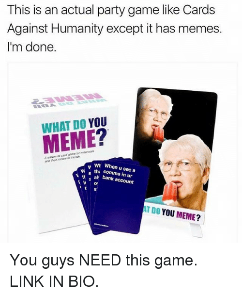Funny, Als, and Linked In: This is an actual party game like Cards  Against Humanity except it has memes.  I'm done.  DO  YOU  MEME  melerinin and  wh When u see a  tha in W N al bank account  AT YOU MEME?  DO You guys NEED this game. LINK IN BIO.
