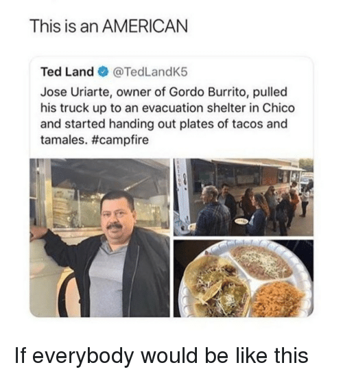 Be Like, Ted, and American: This is an AMERICAN  Ted Land @TedLandK5  Jose Uriarte, owner of Gordo Burrito, pulled  his truck up to an evacuation shelter in Chico  and started handing out plates of tacos and  tamales. If everybody would be like this