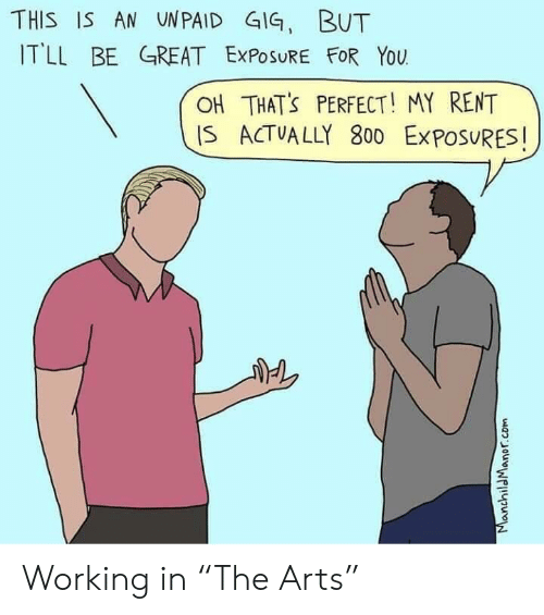 """Arts, Rent, and Working: THIS IS AN UNPAID GIG, BUT  ITLL BE GREAT ExPOSURE FOR YoU  OH THATS PERFECT! MY RENT  IS ACTVALLY 800 ExPOSURES!  6 Working in """"The Arts"""""""