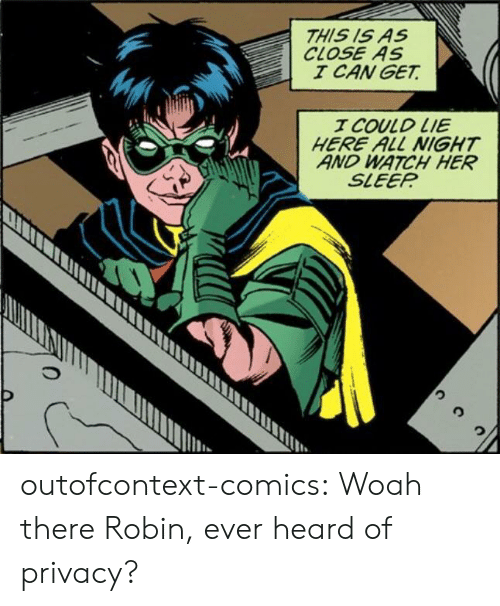 Tumblr, Blog, and Watch: THIS IS AS  CLOSE AS  I CAN GET  T COULD LIE  HERE ALL NIGHT  AND WATCH HER  SLEEP  It outofcontext-comics:  Woah there Robin, ever heard of privacy?