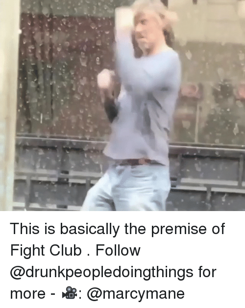 Club, Fight Club, and Memes: This is basically the premise of Fight Club . Follow @drunkpeopledoingthings for more - 🎥: @marcymane