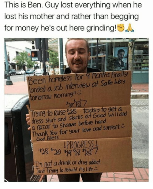 This Is Ben Guy Lost Everything When He Lost His Mother And Rather Than Begging For Money He S Out Here Grinding Sa En Honeless For A Ronths Finally Landed A Job Interview At