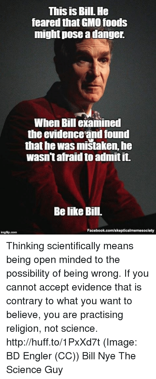 Bill Nye, Facebook, and Memes: This is Bill. He  feared thatGMO foods  might pose a danger.  When Bill examined  the evidenceandfound  that he was mistaken, he  wasn't afraid to admit it.  Belike Bill.  Facebook.com/skepticalmemesociety  img flip com Thinking scientifically means being open minded to the possibility of being wrong. If you cannot accept evidence that is contrary to what you want to believe, you are practising religion, not science. http://huff.to/1PxXd7t (Image: BD Engler (CC)) Bill Nye The Science Guy