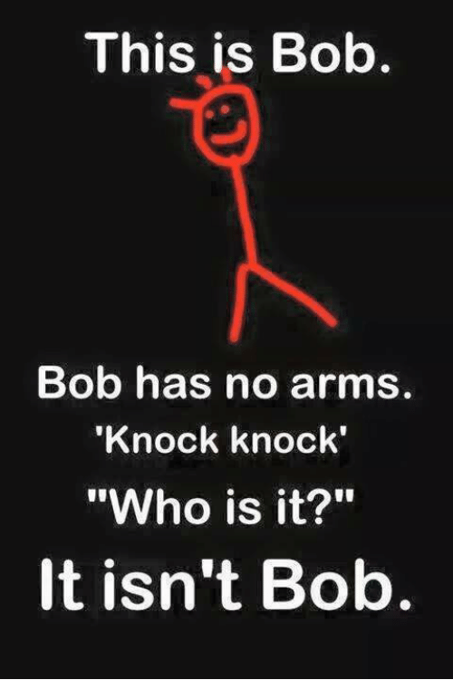 "Memes, 🤖, and Arms: This is Bob.  Bob has no arms.  Knock knock'  ""Who is it?""  It isn't Bob"