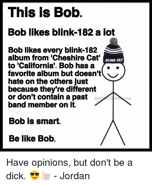 Be Like, California, and Dick: This is Bob  Bob likes blink-182 a lot  Bob likes every blink-182  album from 'Cheshire Cat  to 'California'. Bob hasa ..  favorite album but doesn't ︶  hate on the others just  because they're different  or don't contain a past  band member on it.  BLINK-182  Bob is smart.  Be like Bob. Have opinions, but don't be a dick. 😎👍🏻 - Jordan