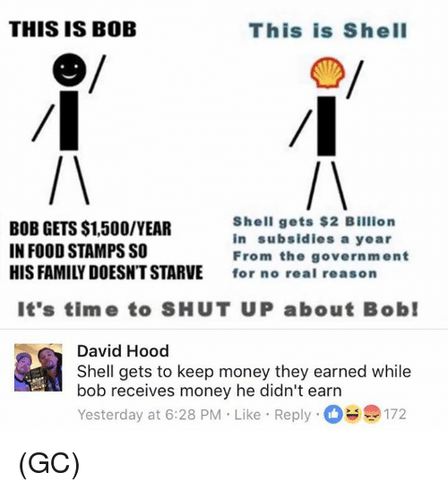 Family, Food, and Memes: THIS IS BOB  This is ShelI  BOB GETS $1,500/YEAR  IN FOOD STAMPS SO  HIS FAMILY DOESNT STARVE  Shell gets $2 Billion  in subsidies a year  From the government  for no real reason  It's time to SHUT UP about Bob  David Hood  Shell gets to keep money they earned while  bob receives money he didn't earn  Yesterday at 6:28 PM Like Reply172 (GC)
