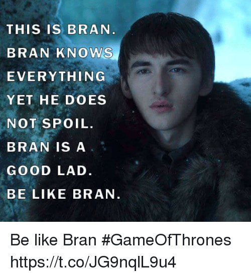 Be Like, Memes, and Good: THIS IS BRAN  BRAN KNOWS  EVERYTHING  YET HE DOES  NOT SPOIL.  BRAN IS A  GOOD LAD.  BE LIKE BRAN Be like Bran #GameOfThrones https://t.co/JG9nqlL9u4