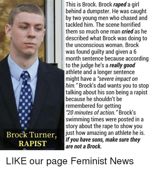 "Dad, Memes, and News: This is Brock. Brock raped a girl  behind a dumpster. He was caught  by two young men who chased and  tackled him. The scene horrified  them so much one man cried as he  described what Brock was doing to  the unconscious woman. Brock  was found guilty and given a 6  month sentence because according  to the judge he's a really good  athlete and a longer sentence  might have a ""severe impact on  him."" Brock's dad wants you to stop  talking about his son being a rapist  because he shouldn't be  remembered for getting  ""20 minutes of action."" Brock'!s  swimming times were posted in a  story about the rape to show you  just how amazing an athlete he is.  If you have sons, make sure they  are not a Brock.  Brock Turner,  RAPIST LIKE our page Feminist News"