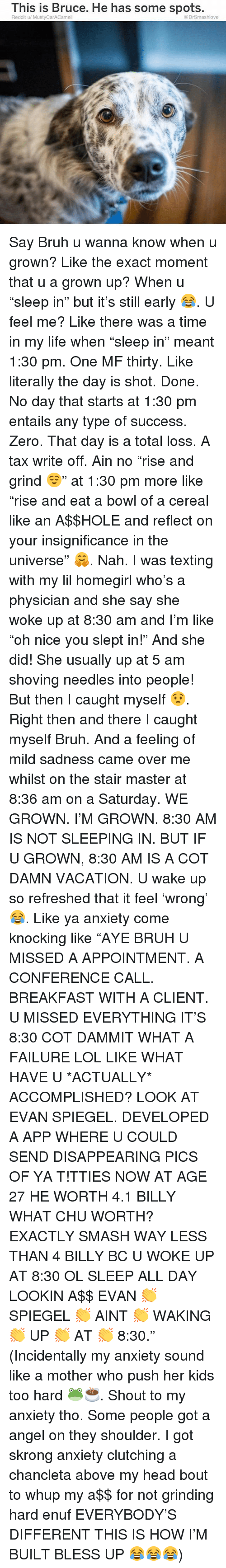 """5 Am, Bless Up, and Bruh: This is Bruce. He has some spots.  Reddit u/ MustyCarACsmell  @DrSmashlove Say Bruh u wanna know when u grown? Like the exact moment that u a grown up? When u """"sleep in"""" but it's still early 😂. U feel me? Like there was a time in my life when """"sleep in"""" meant 1:30 pm. One MF thirty. Like literally the day is shot. Done. No day that starts at 1:30 pm entails any type of success. Zero. That day is a total loss. A tax write off. Ain no """"rise and grind 😌"""" at 1:30 pm more like """"rise and eat a bowl of a cereal like an A$$HOLE and reflect on your insignificance in the universe"""" 🤗. Nah. I was texting with my lil homegirl who's a physician and she say she woke up at 8:30 am and I'm like """"oh nice you slept in!"""" And she did! She usually up at 5 am shoving needles into people! But then I caught myself 😧. Right then and there I caught myself Bruh. And a feeling of mild sadness came over me whilst on the stair master at 8:36 am on a Saturday. WE GROWN. I'M GROWN. 8:30 AM IS NOT SLEEPING IN. BUT IF U GROWN, 8:30 AM IS A COT DAMN VACATION. U wake up so refreshed that it feel 'wrong' 😂. Like ya anxiety come knocking like """"AYE BRUH U MISSED A APPOINTMENT. A CONFERENCE CALL. BREAKFAST WITH A CLIENT. U MISSED EVERYTHING IT'S 8:30 COT DAMMIT WHAT A FAILURE LOL LIKE WHAT HAVE U *ACTUALLY* ACCOMPLISHED? LOOK AT EVAN SPIEGEL. DEVELOPED A APP WHERE U COULD SEND DISAPPEARING PICS OF YA T!TTIES NOW AT AGE 27 HE WORTH 4.1 BILLY WHAT CHU WORTH? EXACTLY SMASH WAY LESS THAN 4 BILLY BC U WOKE UP AT 8:30 OL SLEEP ALL DAY LOOKIN A$$ EVAN 👏 SPIEGEL 👏 AINT 👏 WAKING 👏 UP 👏 AT 👏 8:30."""" (Incidentally my anxiety sound like a mother who push her kids too hard 🐸☕️. Shout to my anxiety tho. Some people got a angel on they shoulder. I got skrong anxiety clutching a chancleta above my head bout to whup my a$$ for not grinding hard enuf EVERYBODY'S DIFFERENT THIS IS HOW I'M BUILT BLESS UP 😂😂😂)"""