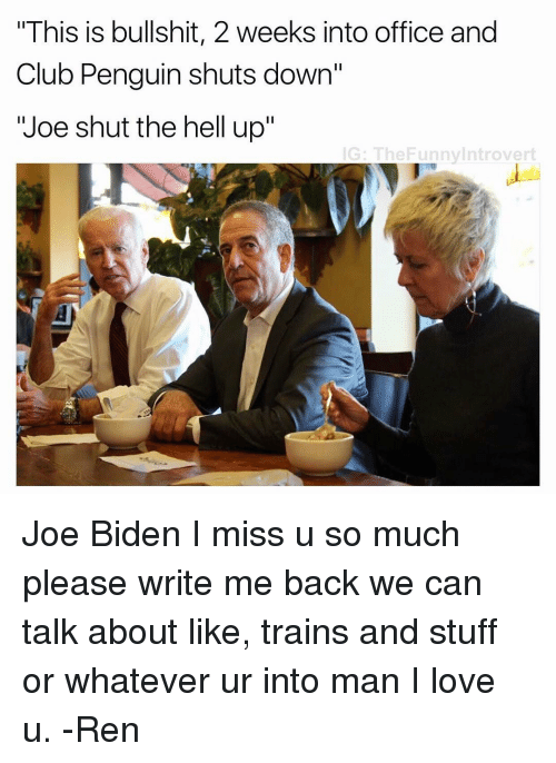 "Joe Biden, Dank Memes, and Club Penguin: ""This is bullshit, 2 weeks into office and  Club Penguin shuts down""  Joe shut the hell up""  IG: The Funnylntrovert Joe Biden I miss u so much please write me back we can talk about like, trains and stuff or whatever ur into man I love u. -Ren"