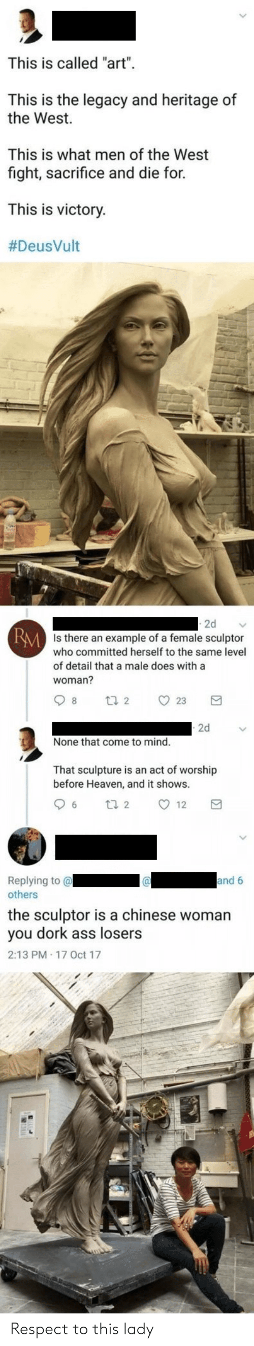 """Ass, Heaven, and Respect: This is called """"art""""  This is the legacy and heritage of  the West  This is what men of the West  fight, sacrifice and die for  This is victory.  #DeusVult  2d  RM Is there an example of a female sculptor  who committed herself to the same level  of detail that a male does with a  woman?  8  23  t 2  2d  None that come to mind.  That sculpture is an act of worship  before Heaven, and it shows.  6  12  t 2  Replying to @  others  and 6  the sculptor is a chinese woman  you dork ass losers  2:13 PM 17 0ct 17 Respect to this lady"""