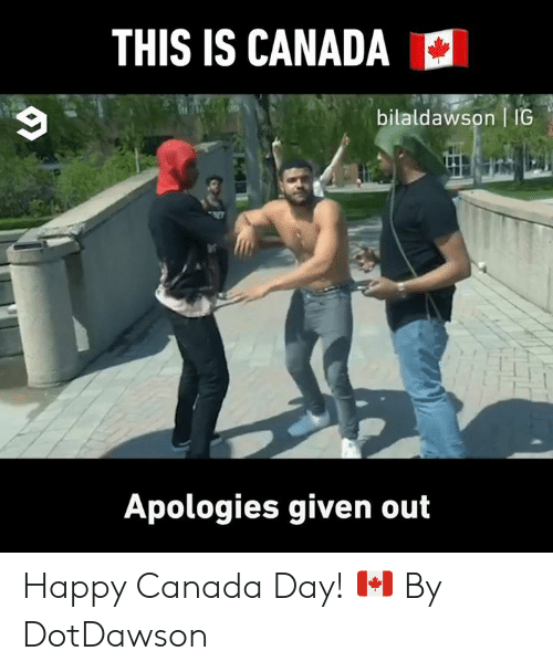 Dank, Canada, and Happy: THIS IS CANADA  bilaldawson IG  Apologies given out Happy Canada Day! 🇨🇦  By DotDawson