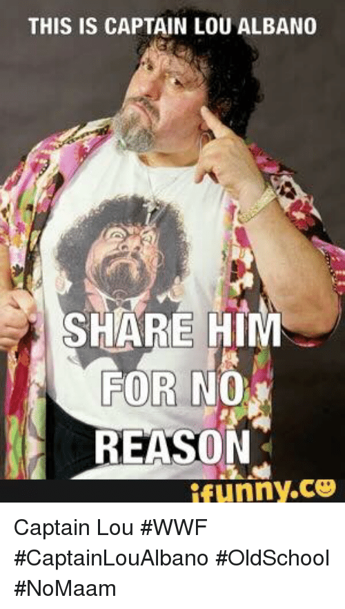 Funny, Memes, and Reason: THIS IS CAPTAIN LOU ALBANO  SHARE HI  NO  REASON  FOR  funny.ce Captain Lou #WWF #CaptainLouAlbano #OldSchool #NoMaam