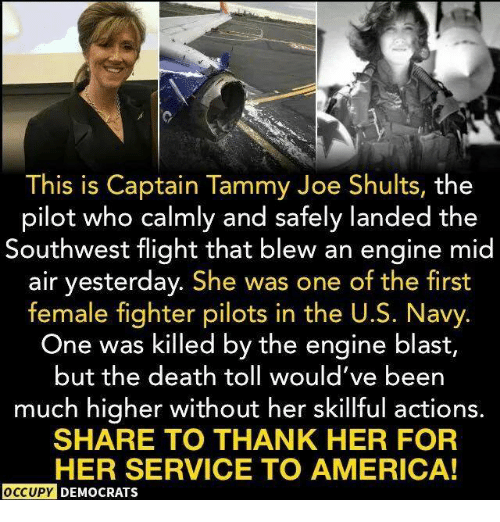 America, Death, and Flight: This is Captain Tammy Joe Shults, the  pilot who calmly and safely landed the  Southwest flight that blew an engine mid  air yesterday. She was one of the first  female fighter pilots in the U.S. Navy  One was killed by the engine blast,  but the death toll would've beern  much higher without her skillful actions.  SHARE TO THANK HER FOR  HER SERVICE TO AMERICA!  OCCUPY  DEMOCRATS