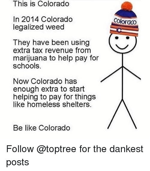 Be Like, Homeless, and Weed: This is Colorado  In 2014 Colorado  legalized weed  Coloraco  They have been using  extra tax revenue from  marijuana to help pay for  schools.  Now Colorado has  enough extra to start  helping to pay for things  like homeless shelters.  Be like Colorado Follow @toptree for the dankest posts