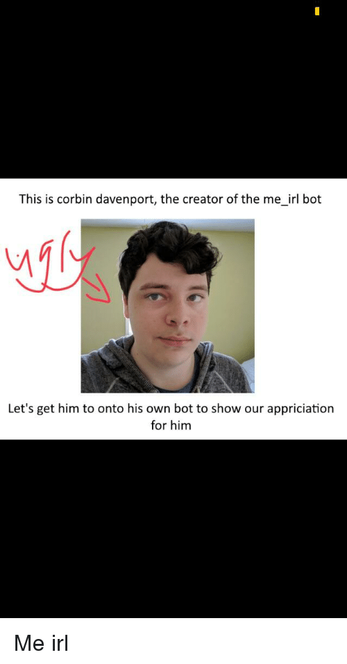 This Is Corbin Davenport the Creator of the Me_irl Bot Let's Get Him