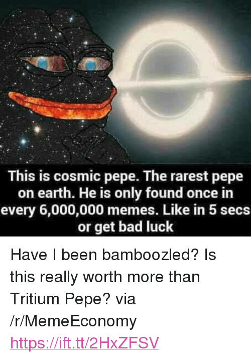 "Bad, Memes, and Earth: This is cosmic pepe. The rarest pepe  on earth. He is only found once in  every 6,000,000 memes. Like in 5 secs  or get bad luck <p>Have I been bamboozled? Is this really worth more than Tritium Pepe? via /r/MemeEconomy <a href=""https://ift.tt/2HxZFSV"">https://ift.tt/2HxZFSV</a></p>"