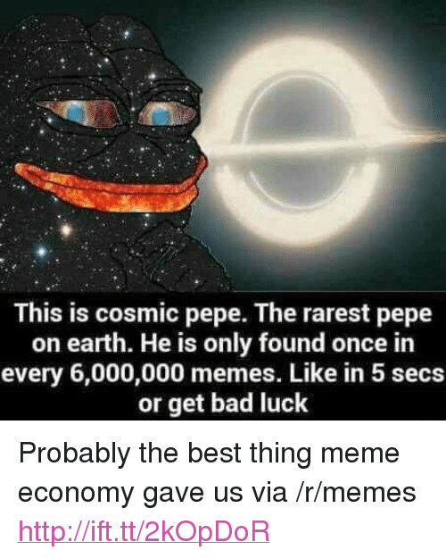"Bad, Meme, and Memes: This is cosmic pepe. The rarest pepe  on earth. He is only found once in  every 6,000,000 memes. Like in 5 secs  or get bad luck <p>Probably the best thing meme economy gave us via /r/memes <a href=""http://ift.tt/2kOpDoR"">http://ift.tt/2kOpDoR</a></p>"
