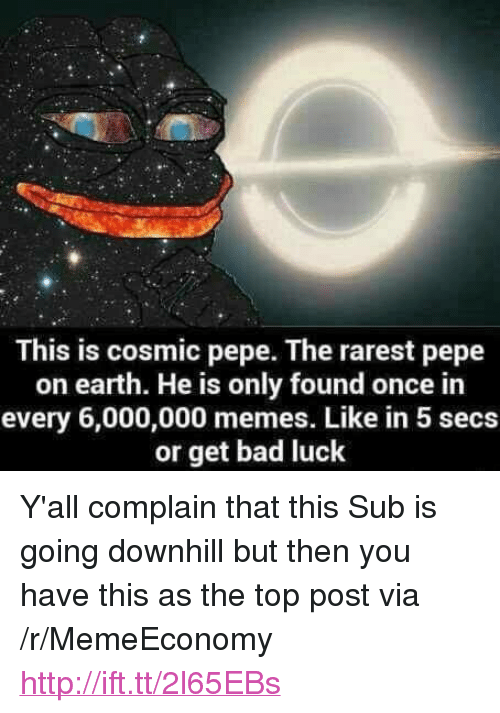 "Bad, Memes, and Earth: This is cosmic pepe. The rarest pepe  on earth. He is only found once in  every 6,000,000 memes. Like in 5 secs  or get bad luck <p>Y'all complain that this Sub is going downhill but then you have this as the top post via /r/MemeEconomy <a href=""http://ift.tt/2l65EBs"">http://ift.tt/2l65EBs</a></p>"