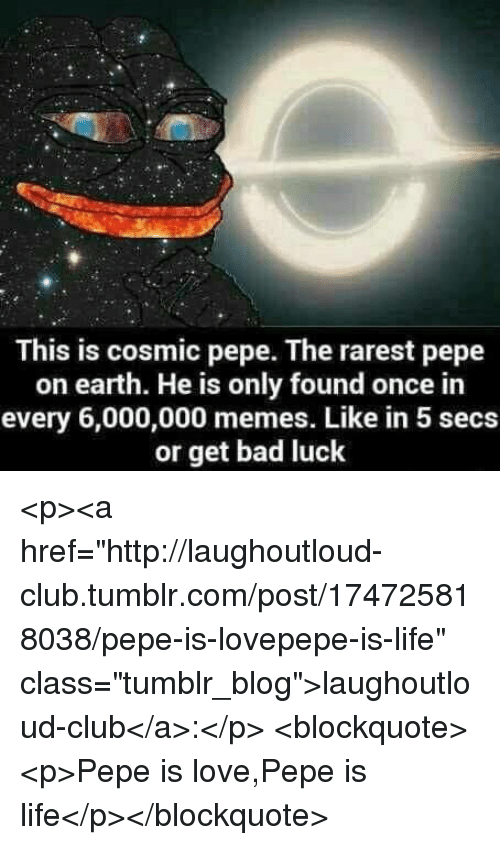 "Bad, Club, and Life: This is cosmic pepe. The rarest pepe  on earth. He is only found once in  every 6,000,000 memes. Like in 5 secs  or get bad luck <p><a href=""http://laughoutloud-club.tumblr.com/post/174725818038/pepe-is-lovepepe-is-life"" class=""tumblr_blog"">laughoutloud-club</a>:</p>  <blockquote><p>Pepe is love,Pepe is life</p></blockquote>"