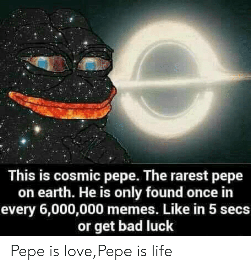 Bad, Life, and Love: This is cosmic pepe. The rarest pepe  on earth. He is only found once in  every 6,000,000 memes. Like in 5 secs  or get bad luck Pepe is love,Pepe is life