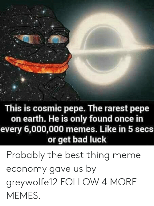 Bad, Dank, and Meme: This is cosmic pepe. The rarest pepe  on earth. He is only found once in  every 6,000,000 memes. Like in 5 secs  or get bad luck Probably the best thing meme economy gave us by greywolfe12 FOLLOW 4 MORE MEMES.