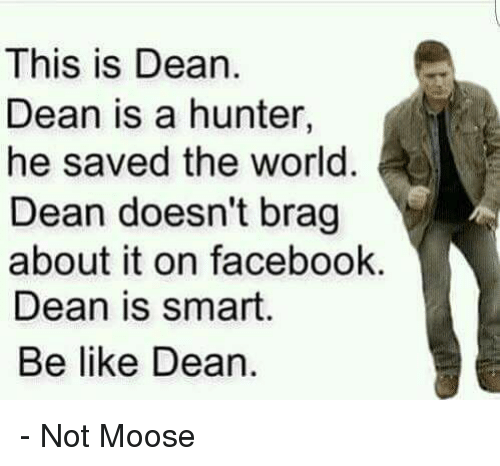 Memes, 🤖, and Hunter: This is Dean.  Dean is a hunter,  he saved the world  Dean doesn't brag  about it on facebook.  Dean is smart  Be like Dean. - Not Moose