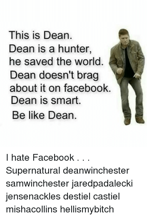 Be Like, Facebook, and Memes: This is Dean.  Dean is a hunter,  he saved the world  Dean doesn't brag  about it on facebook.  Dean is smart.  Be like Dean. I hate Facebook . . . Supernatural deanwinchester samwinchester jaredpadalecki jensenackles destiel castiel mishacollins hellismybitch