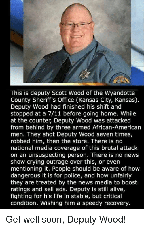 7/11, Alive, and Crying: This is deputy Scott Wood of the Wyandotte  County Sheriff's Office (Kansas City, Kansas)  Deputy Wood had finished his shift and  stopped at a 7/11 before going home. While  at the counter, Deputy Wood was attacked  from behind by three armed African-American  men. They shot Deputy Wood seven times,  robbed him, then the store. There is no  national media coverage of this brutal attack  on an unsuspecting person. There is no news  show crying outrage over this, or even  mentioning it. People should be aware of hovw  dangerous it is for police, and how unfairly  they are treated by the news media to boost  ratings and sell ads. Deputy is still alive,  fighting for his life in stable, but critical  condition. Wishing him a speedy recovery. Get well soon, Deputy Wood!