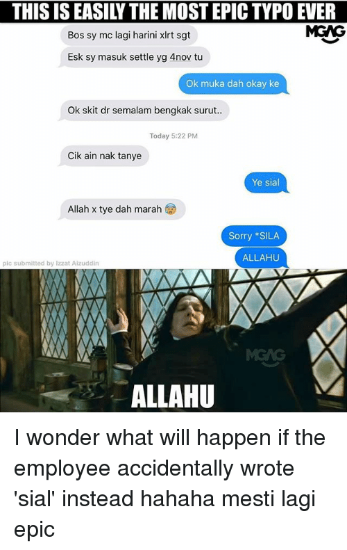 Memes, Sorry, and Okay: THIS IS EASILY THE MOST EPIC TYPO EVER  Bos sy mc lagi harini xlrt sgt  MGAG  Esk sy masuk settle yg 4nov tu  Ok muka dah okay ke  Ok skit dr semalam bengkak surut  Today 5:22 PM  Cik ain nak tanye  Ye sial  Allah x tye dah marah  Sorry SILA  ALLAHU  pic submitted by lzzat Aizuddin  ALLAHU I wonder what will happen if the employee accidentally wrote 'sial' instead hahaha mesti lagi epic