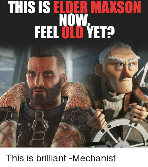 this is elder maxson now feel old yet this is 17446920 this is elder maxson now feel old yet this is brilliant mechanist