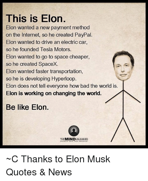 Be Like, Memes, and Paypal: This is Elon  Elon wanted a new payment method  on the Internet, so he created PayPal  Elon wanted to drive an electric car,  so he founded Tesla Motors.  Elon wanted to go to space cheaper,  so he created SpaceX.  Elon wanted faster transportation  so he is developing Hyperloop  Elon does not tell everyone how bad the world is.  Elon is working on changing the world.  Be like Elon.  MIND  UNCOV ~C  Thanks to Elon Musk Quotes & News