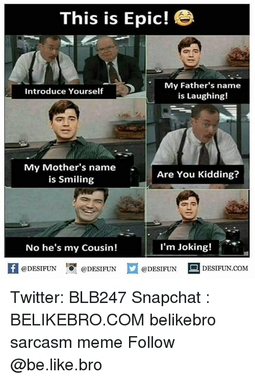 Be Like, Meme, and Memes: This is Epic!  My Father's name  is Laughing!  Introduce Yourself  My Mother's name  is Smiling  Are You Kidding?  No he's my Cousin!  I'm Joking!  困@DESIFUN 1可@DESIFUN  @DESIFUN-DESIFUN.COM Twitter: BLB247 Snapchat : BELIKEBRO.COM belikebro sarcasm meme Follow @be.like.bro