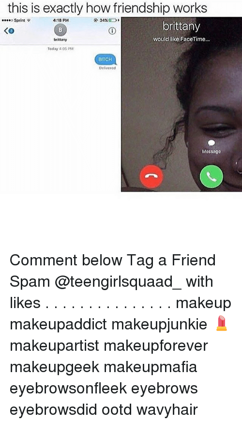 Bitch, Facetime, and Makeup: this is exactly how friendship works  4:18 PM  ....o Sprint  34%  brittany  would like FaceTime...  brittany  Today 405 PM  BITCH  Delivered  Mossage Comment below Tag a Friend Spam @teengirlsquaad_ with likes . . . . . . . . . . . . . . . makeup makeupaddict makeupjunkie 💄 makeupartist makeupforever makeupgeek makeupmafia eyebrowsonfleek eyebrows eyebrowsdid ootd wavyhair