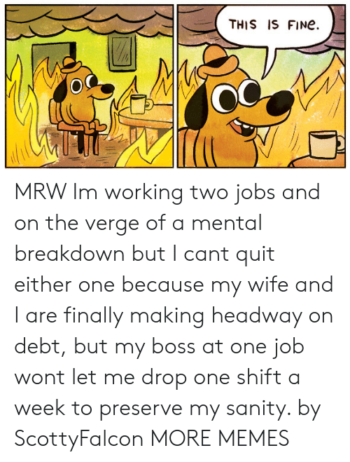 Dank, Memes, and Mrw: THIS IS FINe.  OC MRW Im working two jobs and on the verge of a mental breakdown but I cant quit either one because my wife and I are finally making headway on debt, but my boss at one job wont let me drop one shift a week to preserve my sanity. by ScottyFalcon MORE MEMES