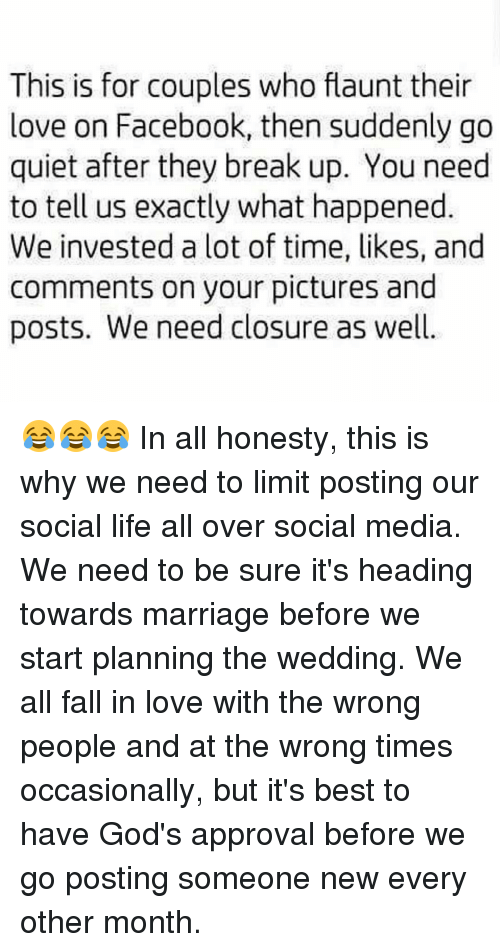 Memes, 🤖, and Media: This is for couples who flaunt their  love on Facebook, then suddenly go  quiet after they break up. You need  to tell us exactly what happened  We invested a lot of time, likes, and  comments on your pictures and  posts. We need closure as well 😂😂😂 In all honesty, this is why we need to limit posting our social life all over social media. We need to be sure it's heading towards marriage before we start planning the wedding. We all fall in love with the wrong people and at the wrong times occasionally, but it's best to have God's approval before we go posting someone new every other month.